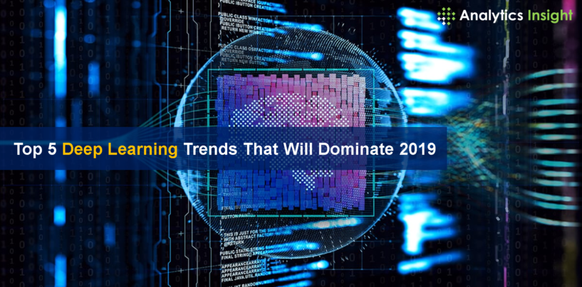 Top 5 Deep Learning Trends That Will Dominate 2019