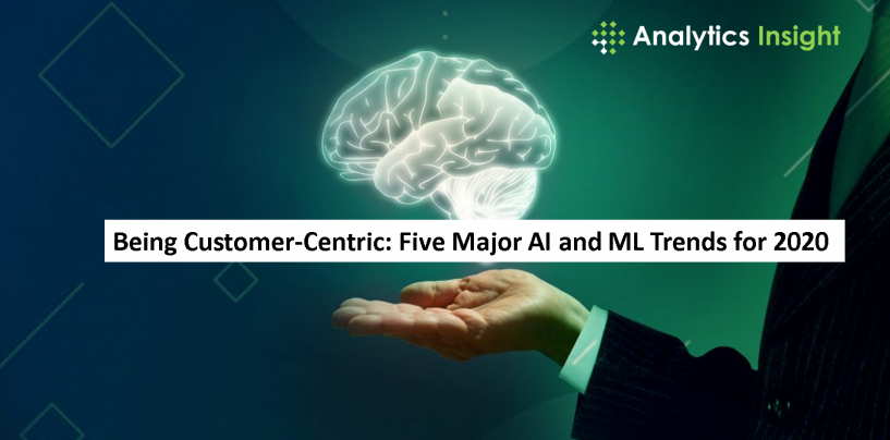 Being Customer-Centric: Five Major AI and ML Trends for 2020