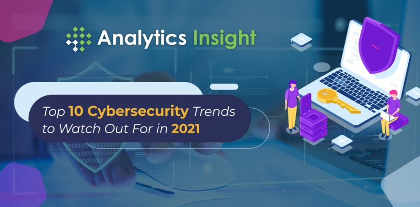 Top 10 Cybersecurity Trends to Watch Out For in 2021