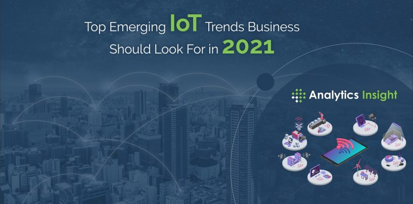Top Emerging IoT Trends Businesses Should Look For in 2021